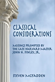 Classical Considerations: Musings Prompted by the Late Harvard Master John H. Finley, Jr. ebook by Steven McFadden