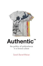 Authentic™ - The Politics of Ambivalence in a Brand Culture ebook by Sarah Banet-Weiser