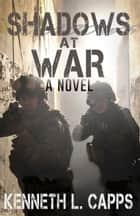 Shadows at War - a novel ebook by Kenneth L. Capps