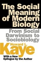 The Social Meaning of Modern Biology - From Social Darwinism to Sociobiology ebook by Howard Kaye
