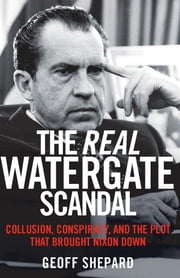 The Real Watergate Scandal - Collusion, Conspiracy, and the Plot That Brought Nixon Down ebook by Geoff Shepard