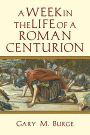 A Week in the Life of a Roman Centurion ebook by Gary M. Burge