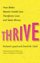 Thrive - How Better Mental Health Care Transforms Lives and Saves Money ebook by Richard Layard, Daniel Kahneman, David Clark
