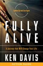 Fully Alive Action Guide - A Journey That Will Change Your Life eBook by Ken Davis