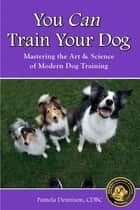 YOU CAN TRAIN YOUR DOG! MASTERING THE ART & SCIENCE OF MODERN DOG TRAINING ebook by Pamela Dennison