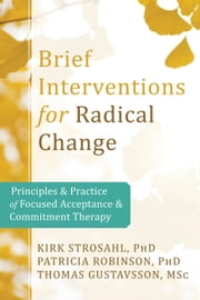 Brief Interventions for Radical Change - Principles and Practice of Focused Acceptance and Commitment Therapy ebook by Kirk Strosahl, PhD, Patricia Robinson,...