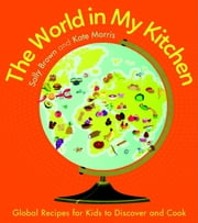 The World In My Kitchen - Global recipes for kids to discover and cook ebook by Sally Brown,Kate Morris