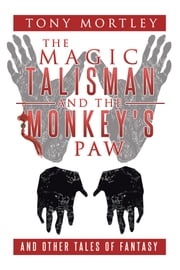 The Magic Talisman and the Monkey's Paw - And Other Tales of Fantasy ebook by Tony Mortley