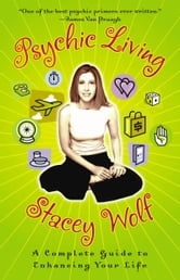 Psychic Living - A Complete Guide to Enhancing Your Life ebook by Stacey Wolf