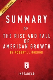 Summary of The Rise and Fall of American Growth - by Robert J. Gordon | Includes Analysis ebook by Instaread Summaries