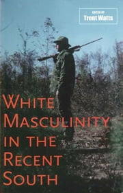 White Masculinity in the Recent South ebook by Trent Watts, William B. Thompson, Barbara Ching,...