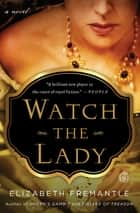 Watch the Lady - A Novel ebook by Elizabeth Fremantle