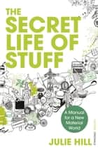 The Secret Life of Stuff - A Manual for a New Material World ebook by Julie Hill