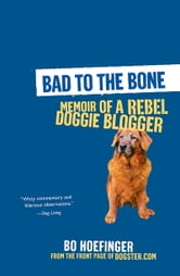 Bad to the Bone - Memoirs Of A Doggie Blogger ebook by Bo Hoefinger
