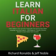 Learn Italian For Beginners: Learn Italian in Your Car & for Travel with This Quick & Easy Italian Language Learning Program - 1000 Beginner Friendly Common Words To Learn Italian Fast Included! audiobook by Richard Ronaldo, Jeff Noble