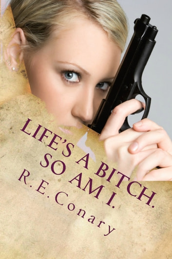 Life's A Bitch. So Am I. ebook by R. E. Conary