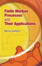 Finite Markov Processes and Their Applications ebook by Marius Iosifescu