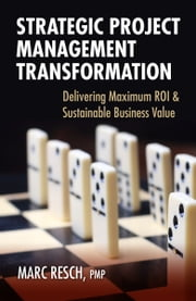 Strategic Project Management Transformation - Delivering Maximum ROI & Sustainable Business Value ebook by Marc Resch