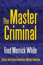The Master Criminal ebook by Fred Merrick White, Fred Merrick White