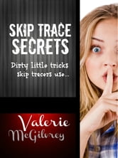 Skip Trace Secrets: Dirty Little Tricks Skip Tracers Use to Find People ebook by Valerie McGilvrey