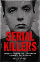 Serial Killers - Shocking, Gripping True Crime Stories of the Most Evil Murderers ebook by Brian Innes