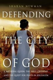Defending the City of God - A Medieval Queen, the First Crusades, and the Quest for Peace in Jerusalem ebook by Sharan Newman