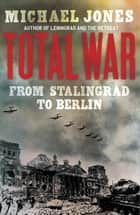 Total War - From Stalingrad to Berlin ebook by Michael Jones