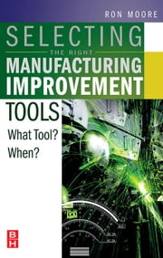 Selecting the Right Manufacturing Improvement Tools: What Tool? When? ebook by Moore, Ron