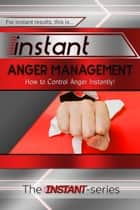 Instant Anger Management: How to Control Anger Instantly! ebook by The INSTANT-Series