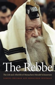 The Rebbe - The Life and Afterlife of Menachem Mendel Schneerson ebook by Samuel Heilman,Menachem Friedman