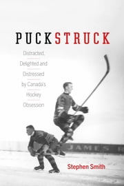 Puckstruck - Distracted, Delighted and Distressed by Canada's Hockey Obsession ebook by Stephen Smith