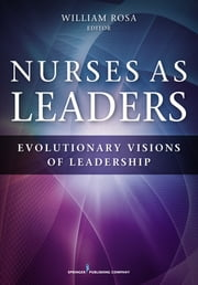 Nurses as Leaders - Evolutionary Visions of Leadership ebook by William Rosa, MS, RN, LMT, AHN-BC, AGPCNP-BC, CCRN-CMC
