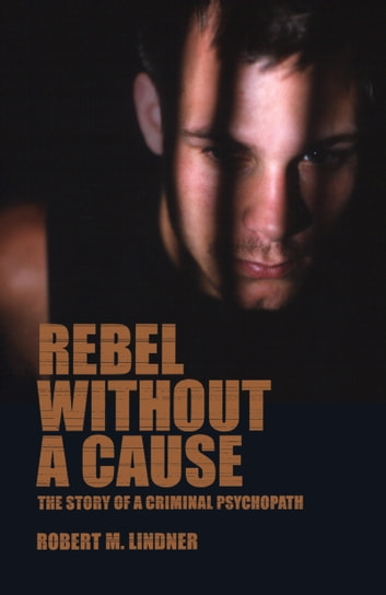 Rebel Without A Cause - The Story of A Criminal Psychopath ebook by Robert M. Lindner