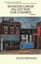 Raymond Carver Will Not Raise Our Children ebook by Dave Newman
