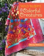 Wild Blooms & Colorful Creatures - 15 Appliqué Projects - Quilts, Bags, Pillows & More eBook by Wendy Williams