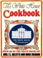 THE WHITE HOUSE COOK BOOK (1887) - The Whole Comprising A Comprehensive Cyclopedia Of Information For The Home, Cooking, Toilet and Household Recipes, Menus, Dinner-Giving ebook by MRS. F.L. GILLETTE, HUGO ZIEMANN