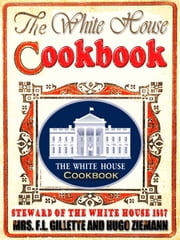 THE WHITE HOUSE COOK BOOK (1887) - The Whole Comprising A Comprehensive Cyclopedia Of Information For The Home, Cooking, Toilet and Household Recipes, Menus, Dinner-Giving ebook by MRS. F.L. GILLETTE,HUGO ZIEMANN