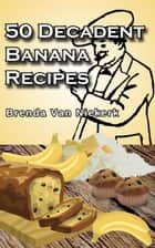 50 Decadent Banana Recipes ebook by Brenda Van Niekerk