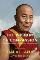 The Wisdom of Compassion - Stories of Remarkable Encounters and Timeless Insights ebook by H. H. Dalai Lama, Victor Chan