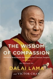 The Wisdom of Compassion - Stories of Remarkable Encounters and Timeless Insights ebook by H. H. Dalai Lama,Victor Chan