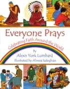 Everyone Prays - Celebrating Faith Around the World ebook by Alexis York Lumbard, Alireza Sadeghian