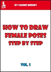 How to Draw Female Poses Step by Step. Vol.1 ebook by Vadims Mediks