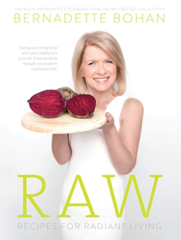 Raw – Recipes for Radiant Living - The Eagerly Anticipated Cookbook from the No.1 Bestselling Author of 'Eat Yourself Well' ebook by Bernadette Bohan