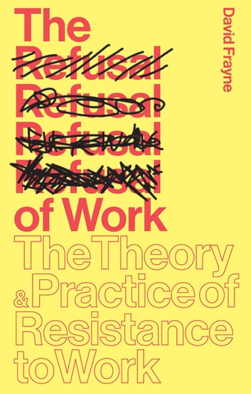 The Refusal of Work - The Theory and Practice of Resistance to Work eBook by David Frayne