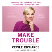 Make Trouble - Standing Up, Speaking Out, and Finding the Courage to Lead--My Life Story audiobook by Cecile Richards