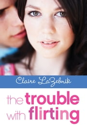 The Trouble with Flirting ebook by Claire LaZebnik