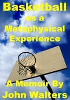 Basketball as a Metaphysical Experience: A Memoir ebook by John Walters
