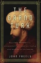 The Grand Turk: Sultan Mehmet II-Conqueror of Constantinople and Master of an Empire ebook by John Freely