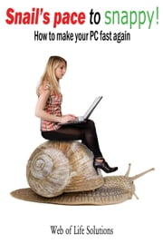 Snail's Pace To Snappy! How To Make Your PC Fast Again ebook by Web of Life Solutions