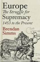 Europe - The Struggle for Supremacy, 1453 to the Present ebook by Brendan Simms
